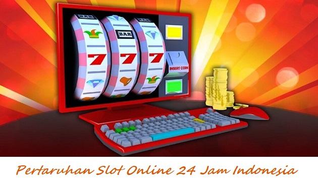 Pertaruhan Slot Online 24 Jam Indonesia