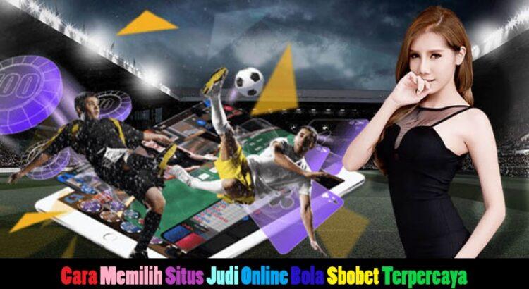 Cara Memilih Situs Judi Online Bola Sbobet Terpercaya